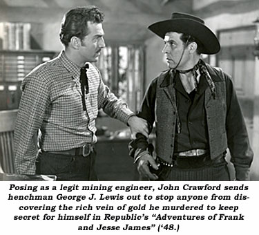 "Posing as a legit mining engineer, John Crawford sends henchman Georg J. Lewis out to stop anyone from discovering the rich vein of gold he murdered to keep secret for himself in Republic's ""Adventures of Frank and Jesse James"" ('48)."