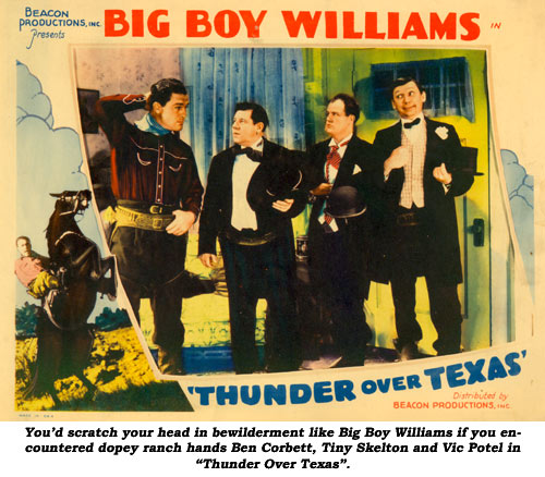 "You'd scratch your head in bewilderment like Big Boy Williams if you encountered dopey ranch hands Ben Corbett, Tiny Skelton and Vic Potel in ""Thunder Over Texas""."