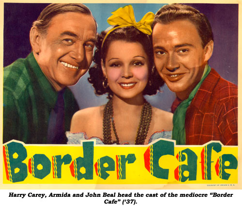 "Harry Carey, Armida and John Beal head the cast of the mediocre ""Border Cafe"" ('37)."