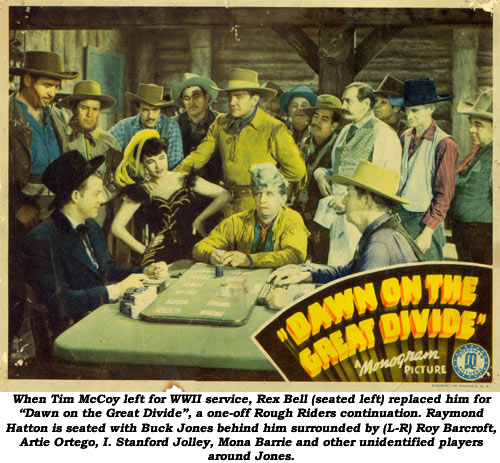 "When Tim McCoy left for WWII service, Rex Bell (seated left) replaced him for ""Dawn on the Great Divide"", a one-off Rough Riders continuation. Raymond Hatton is seated with Buck Jones behind him surrounded by (L-R) Roy Barcroft, Artie Ortego, I. Stanford Jolley, Mona Barrie and other unidentified players around Jones."